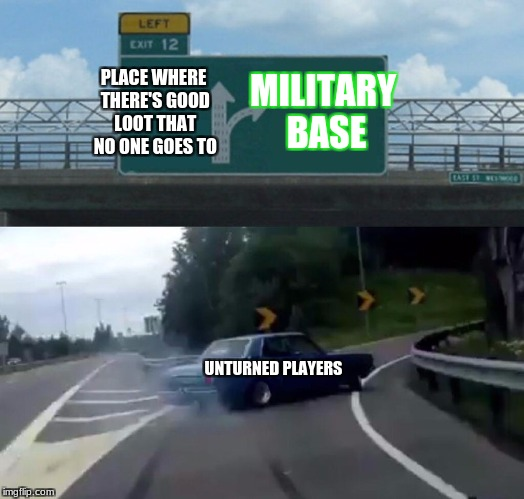 Where everybody goes | PLACE WHERE THERE'S GOOD LOOT THAT NO ONE GOES TO MILITARY BASE UNTURNED PLAYERS | image tagged in exit 12 highway meme,memes,unturned | made w/ Imgflip meme maker