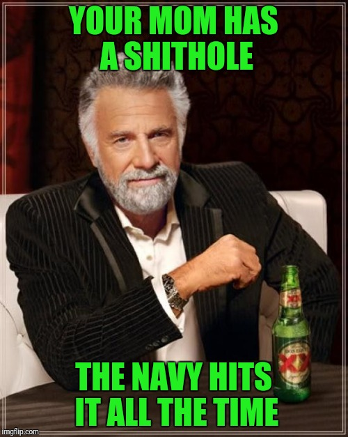 The Amount of Seamen She Receives Anually is Shocking | YOUR MOM HAS A SHITHOLE THE NAVY HITS IT ALL THE TIME | image tagged in memes,the most interesting man in the world | made w/ Imgflip meme maker