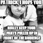 PATRICK, I HOPE YOU REALLY KEEP YOUR PANTS PULLED UP IN FRONT OF THE AUDIENCE | made w/ Imgflip meme maker