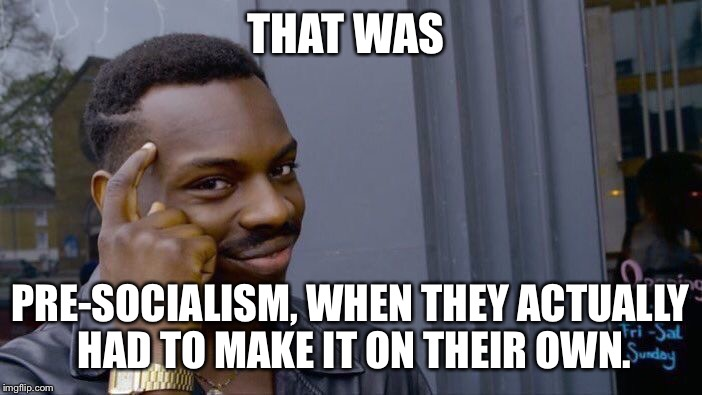Roll Safe Think About It Meme | THAT WAS PRE-SOCIALISM, WHEN THEY ACTUALLY HAD TO MAKE IT ON THEIR OWN. | image tagged in memes,roll safe think about it | made w/ Imgflip meme maker