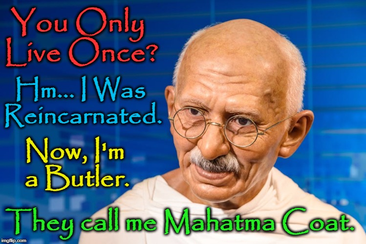 Ghandi Reincarnated as a Stand-Up Comic | You Only Live Once? Hm... I Was Reincarnated. Now, I'm a Butler. They call me Mahatma Coat. | image tagged in vince vance,mahatma ghandi,reincarnation,butler,yolo,you only live once | made w/ Imgflip meme maker