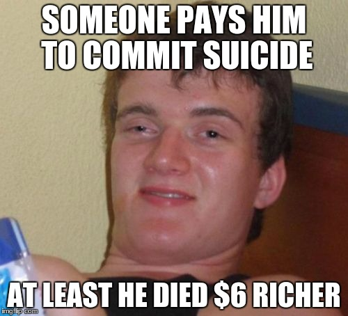 10 guy wants money...............and upvotes | SOMEONE PAYS HIM TO COMMIT SUICIDE AT LEAST HE DIED $6 RICHER | image tagged in memes,10 guy | made w/ Imgflip meme maker