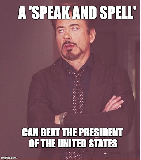 Face You Make Robert Downey Jr Meme | A 'SPEAK AND SPELL' CAN BEAT THE PRESIDENT OF THE UNITED STATES | image tagged in memes,face you make robert downey jr | made w/ Imgflip meme maker