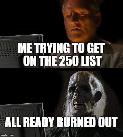 I'm about 5,000 pts away. | ME TRYING TO GET ON THE 250 LIST ALL READY BURNED OUT | image tagged in memes,ill just wait here | made w/ Imgflip meme maker