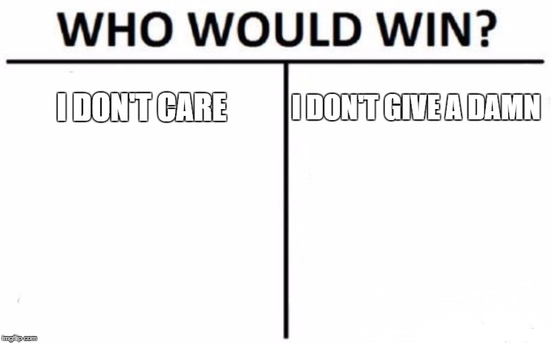 I don't care | I DON'T CARE I DON'T GIVE A DAMN | image tagged in memes,who would win | made w/ Imgflip meme maker