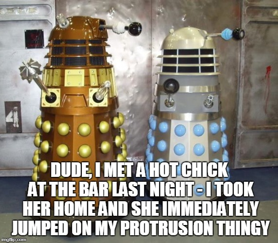 DUDE, I MET A HOT CHICK AT THE BAR LAST NIGHT - I TOOK HER HOME AND SHE IMMEDIATELY JUMPED ON MY PROTRUSION THINGY | made w/ Imgflip meme maker