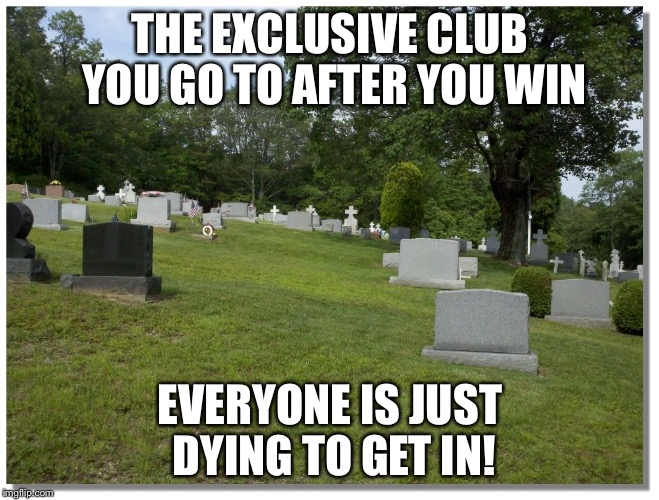THE EXCLUSIVE CLUB YOU GO TO AFTER YOU WIN EVERYONE IS JUST DYING TO GET IN! | made w/ Imgflip meme maker