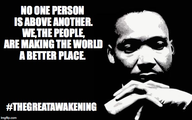 Martin Luther King Jr. | NO ONE PERSON IS ABOVE ANOTHER. WE,THE PEOPLE, ARE MAKING THE WORLD A BETTER PLACE. #THEGREATAWAKENING | image tagged in martin luther king jr | made w/ Imgflip meme maker