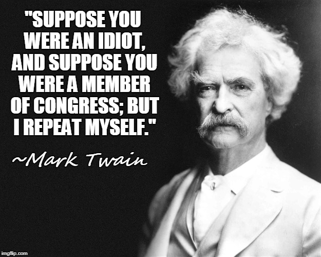 "Mark Twain quotes for today |  ""SUPPOSE YOU WERE AN IDIOT, AND SUPPOSE YOU WERE A MEMBER OF CONGRESS; BUT I REPEAT MYSELF.""; ~Mark Twain 