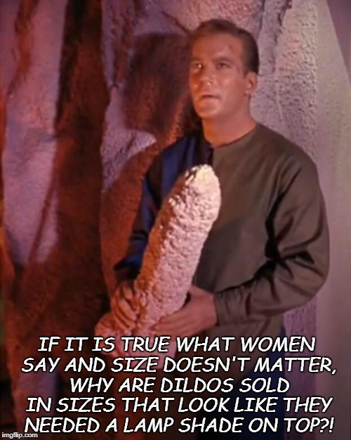 IF IT IS TRUE WHAT WOMEN SAY AND SIZE DOESN'T MATTER, WHY ARE D**DOS SOLD IN SIZES THAT LOOK LIKE THEY NEEDED A LAMP SHADE ON TOP?! | image tagged in kirk dildo,memes,funny,funny memes,size matters | made w/ Imgflip meme maker