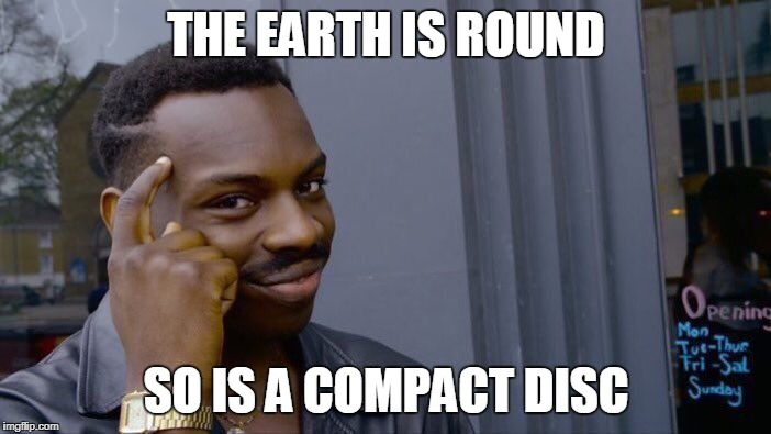 Roll Safe Think About It Meme | THE EARTH IS ROUND SO IS A COMPACT DISC | image tagged in memes,roll safe think about it | made w/ Imgflip meme maker