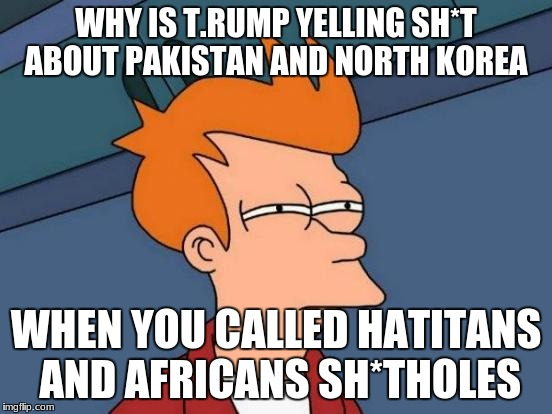Futurama Fry | WHY IS T.RUMP YELLING SH*T ABOUT PAKISTAN AND NORTH KOREA WHEN YOU CALLED HATITANS AND AFRICANS SH*THOLES | image tagged in memes,futurama fry,donald trump,north korea,pakistan,shithole | made w/ Imgflip meme maker