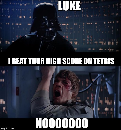 Star Wars No Meme | LUKE I BEAT YOUR HIGH SCORE ON TETRIS NOOOOOOO | image tagged in memes,star wars no | made w/ Imgflip meme maker