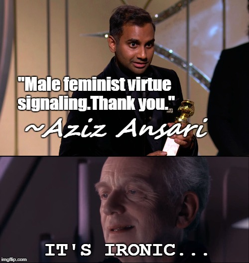 "Male Feminist Aziz Ansari Accused Of Sexual Assault | ""Male feminist virtue signaling.Thank you."" IT'S IRONIC... ~Aziz Ansari 
