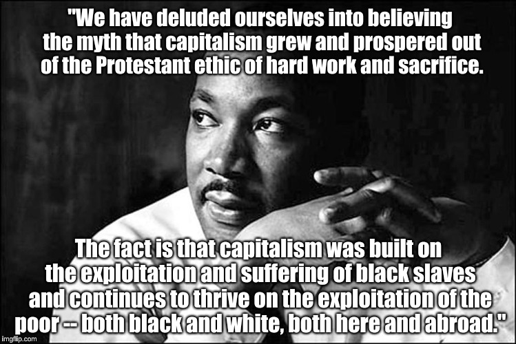 "Martin Luther King, Jr., on capitalism | ""We have deluded ourselves into believing the myth that capitalism grew and prospered out of the Protestant ethic of hard work and sacrifice 
