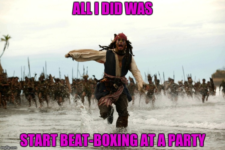 Do you know how annoying that is ? | ALL I DID WAS START BEAT-BOXING AT A PARTY | image tagged in captain jack sparrow running,rap battle,beating a dead horse | made w/ Imgflip meme maker
