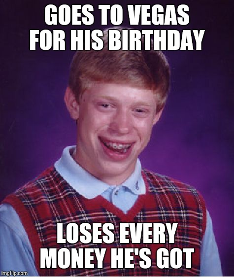 Bad Luck Brian Meme | GOES TO VEGAS FOR HIS BIRTHDAY LOSES EVERY MONEY HE'S GOT | image tagged in memes,bad luck brian | made w/ Imgflip meme maker