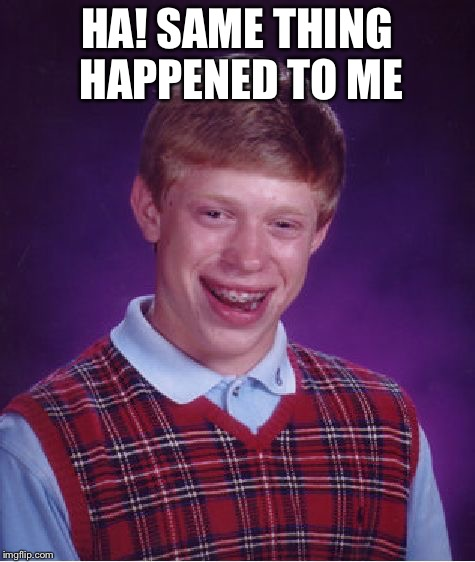 Bad Luck Brian Meme | HA! SAME THING HAPPENED TO ME | image tagged in memes,bad luck brian | made w/ Imgflip meme maker