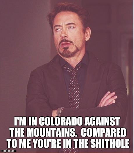 Face You Make Robert Downey Jr Meme | I'M IN COLORADO AGAINST THE MOUNTAINS.  COMPARED TO ME YOU'RE IN THE SHITHOLE | image tagged in memes,face you make robert downey jr | made w/ Imgflip meme maker