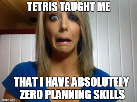 Jenna Marbles | TETRIS TAUGHT ME THAT I HAVE ABSOLUTELY ZERO PLANNING SKILLS | image tagged in jenna marbles | made w/ Imgflip meme maker
