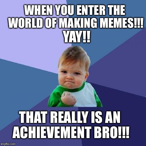 Success Kid Meme | WHEN YOU ENTER THE WORLD OF MAKING MEMES!!! YAY!! THAT REALLY IS AN ACHIEVEMENT BRO!!! | image tagged in memes,success kid | made w/ Imgflip meme maker