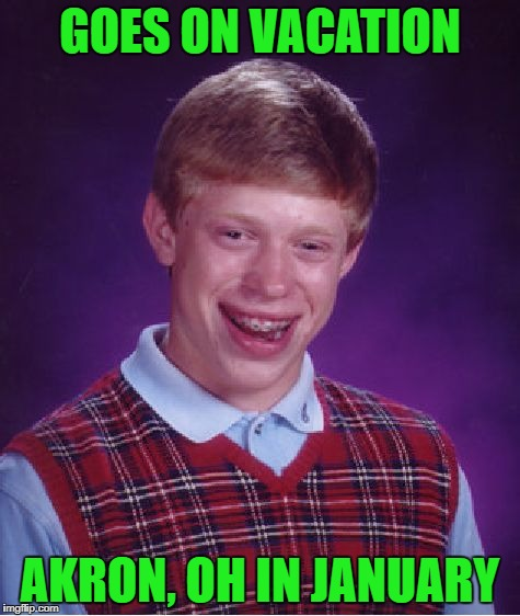 Bad Luck Brian Meme | GOES ON VACATION AKRON, OH IN JANUARY | image tagged in memes,bad luck brian | made w/ Imgflip meme maker