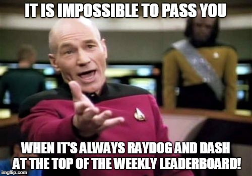 Picard Wtf Meme | IT IS IMPOSSIBLE TO PASS YOU WHEN IT'S ALWAYS RAYDOG AND DASH AT THE TOP OF THE WEEKLY LEADERBOARD! | image tagged in memes,picard wtf | made w/ Imgflip meme maker
