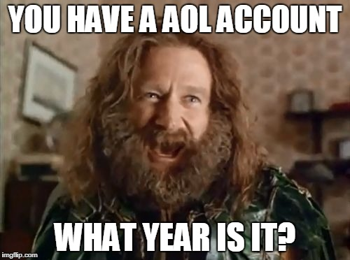 what year is it | YOU HAVE A AOL ACCOUNT WHAT YEAR IS IT? | image tagged in what year is it | made w/ Imgflip meme maker