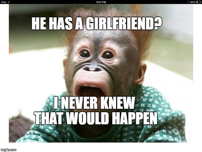Suprised? | HE HAS A GIRLFRIEND? I NEVER KNEW THAT WOULD HAPPEN | image tagged in suprised | made w/ Imgflip meme maker