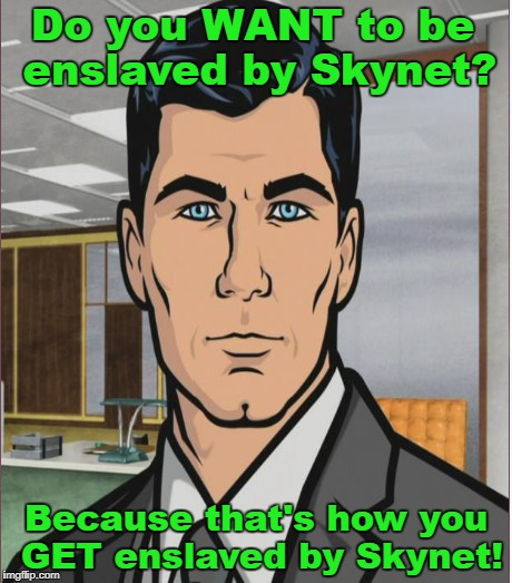 Do you WANT to be enslaved by Skynet? Because that's how you GET enslaved by Skynet! | made w/ Imgflip meme maker