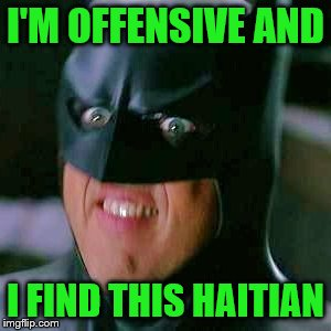 I'M OFFENSIVE AND I FIND THIS HAITIAN | made w/ Imgflip meme maker