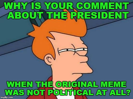 Futurama Fry Meme | WHY IS YOUR COMMENT ABOUT THE PRESIDENT WHEN THE ORIGINAL MEME WAS NOT POLITICAL AT ALL? | image tagged in memes,futurama fry | made w/ Imgflip meme maker