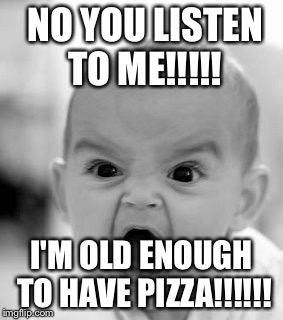Angry Baby Meme | NO YOU LISTEN TO ME!!!!! I'M OLD ENOUGH TO HAVE PIZZA!!!!!! | image tagged in memes,angry baby | made w/ Imgflip meme maker