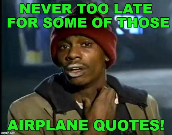 Y'all Got Any More Of That Meme | NEVER TOO LATE FOR SOME OF THOSE AIRPLANE QUOTES! | image tagged in memes,y'all got any more of that | made w/ Imgflip meme maker
