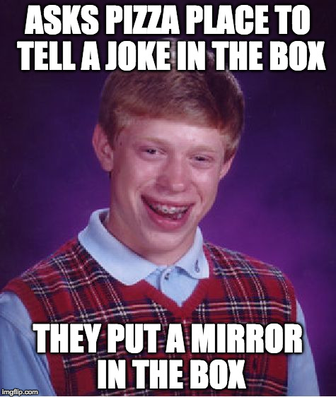 Sorry if this pizza joke is a little cheesy.  | ASKS PIZZA PLACE TO TELL A JOKE IN THE BOX THEY PUT A MIRROR IN THE BOX | image tagged in memes,bad luck brian,pun,joke,pizza,mirror | made w/ Imgflip meme maker