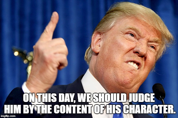 Donald Trump | ON THIS DAY, WE SHOULD JUDGE HIM BY THE CONTENT OF HIS CHARACTER. | image tagged in donald trump | made w/ Imgflip meme maker