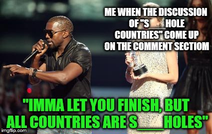 "Let's all come to the FACT that all countries are absolute hell holes. Except Antarctica, it has nothing there to make it S___ | ME WHEN THE DISCUSSION OF ""S___HOLE COUNTRIES"" COME UP ON THE COMMENT SECTIOM ""IMMA LET YOU FINISH, BUT ALL COUNTRIES ARE S___HOLES"" 