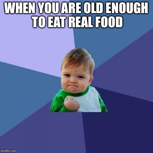 Success Kid Meme | WHEN YOU ARE OLD ENOUGH TO EAT REAL FOOD | image tagged in memes,success kid | made w/ Imgflip meme maker