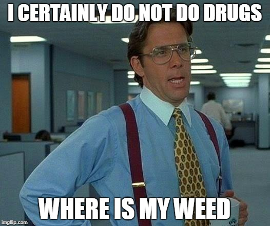 That Would Be Great Meme | I CERTAINLY DO NOT DO DRUGS WHERE IS MY WEED | image tagged in memes,that would be great | made w/ Imgflip meme maker