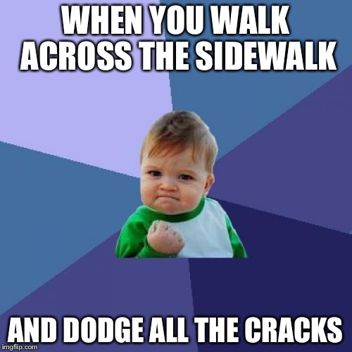 Success Kid Meme | WHEN YOU WALK ACROSS THE SIDEWALK AND DODGE ALL THE CRACKS | image tagged in memes,success kid | made w/ Imgflip meme maker
