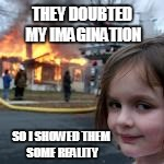 THEY DOUBTED MY IMAGINATION SO I SHOWED THEM SOME REALITY | image tagged in disaster girl | made w/ Imgflip meme maker