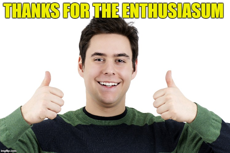 THANKS FOR THE ENTHUSIASUM | made w/ Imgflip meme maker