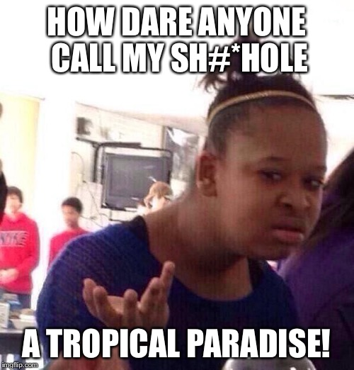 Black Girl Wat Meme | HOW DARE ANYONE CALL MY SH#*HOLE A TROPICAL PARADISE! | image tagged in memes,black girl wat | made w/ Imgflip meme maker