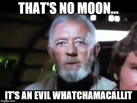 THAT'S NO MOON... IT'S AN EVIL WHATCHAMACALLIT | image tagged in that's no moon | made w/ Imgflip meme maker