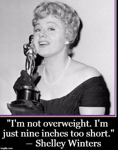 "The Main Reason I'm Overweight is Not Even My Fault | ""I'm not overweight. I'm just nine inches too short.""     ― Shelley Winters 