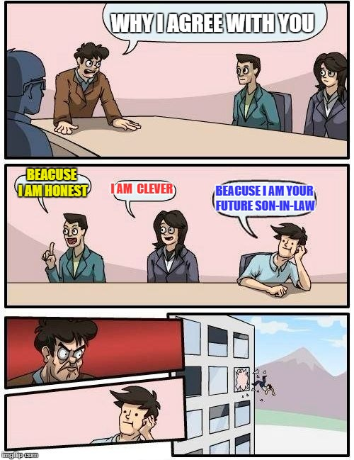Boardroom Meeting Suggestion Meme | WHY I AGREE WITH YOU BEACUSE I AM HONEST I AM  CLEVER BEACUSE I AM YOUR FUTURE SON-IN-LAW | image tagged in memes,boardroom meeting suggestion | made w/ Imgflip meme maker
