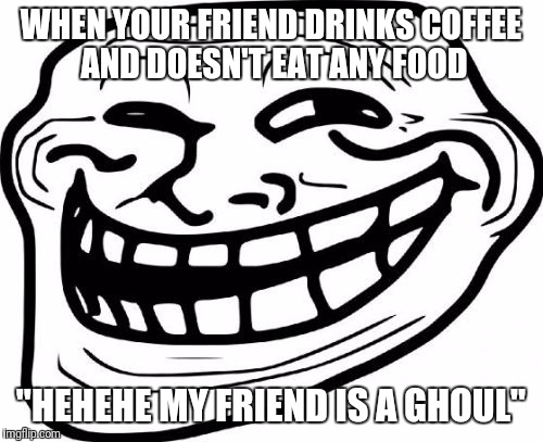 "Troll Face Meme | WHEN YOUR FRIEND DRINKS COFFEE AND DOESN'T EAT ANY FOOD ""HEHEHE MY FRIEND IS A GHOUL"" 