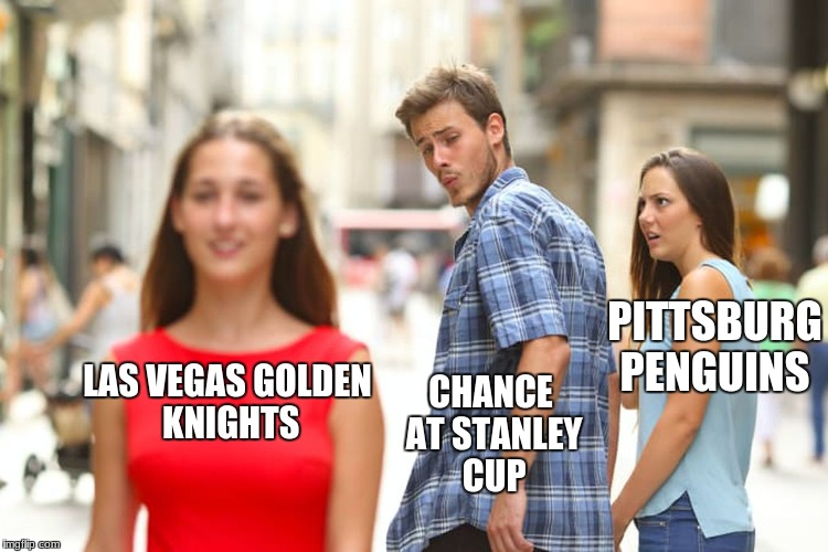 Distracted Boyfriend Meme | LAS VEGAS GOLDEN KNIGHTS PITTSBURG PENGUINS CHANCE AT STANLEY CUP | image tagged in memes,distracted boyfriend | made w/ Imgflip meme maker