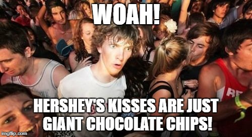 Chocolate School Week January 15-19. A Benjamin Tanner Event. | WOAH! HERSHEY'S KISSES ARE JUST GIANT CHOCOLATE CHIPS! | image tagged in memes,sudden clarity clarence | made w/ Imgflip meme maker