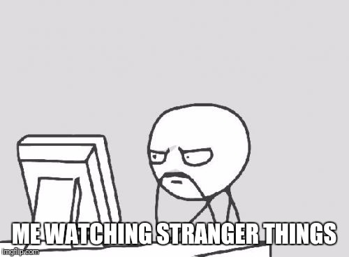 Computer Guy Meme | ME WATCHING STRANGER THINGS | image tagged in memes,computer guy | made w/ Imgflip meme maker